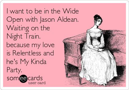 I want to be in the Wide Open with Jason Aldean. Waiting on the Night Train. because my love is Relentless and he's My Kinda Party.