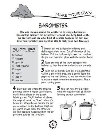 Make Your Own Barometer!  One way you can predict the weather is by using a barometer. Barometers measure the air pressure around you. Keep track of the air pressure, and see what kind of weather happens the next day. After some practice, you might be able to make your own forecasts!