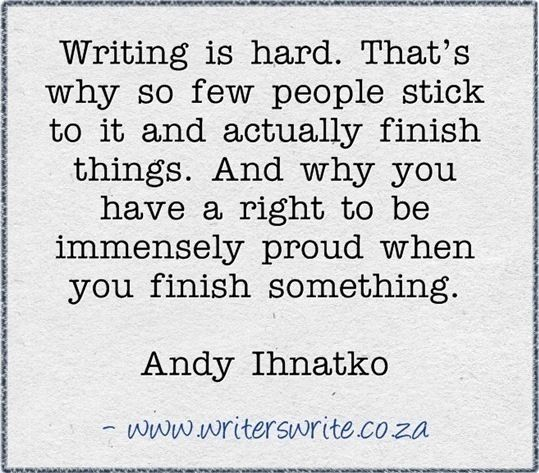 Be proud of yourself when you finish a written work. Give yourself credit, because that's just so awesome!