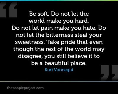 Be soft ~ Kurt Vonnegut: