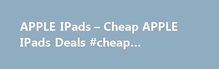APPLE IPads – Cheap APPLE IPads Deals #cheap #snowboards http://cheap.remmont.com/apple-ipads-cheap-apple-ipads-deals-cheap-snowboards/  #cheap ipads # APPLE IPads Apple iPad Overview Discover a new way of working, learning and playing with the Apple iPad. Whether you're on the road, at work or at home we've got an iPad to suit you and your lifestyle. Thanks to their thin and lightweight design iPads are as portable as they are…