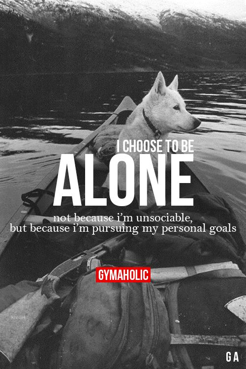 """gymaaholic: """" I Choose To Be Alone Not because I'm unsociable, but because I'm pursuing my personal goals. http://www.gymaholic.co """""""