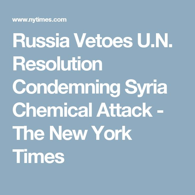 Russia Vetoes U.N. Resolution Condemning Syria Chemical Attack - The New York Times