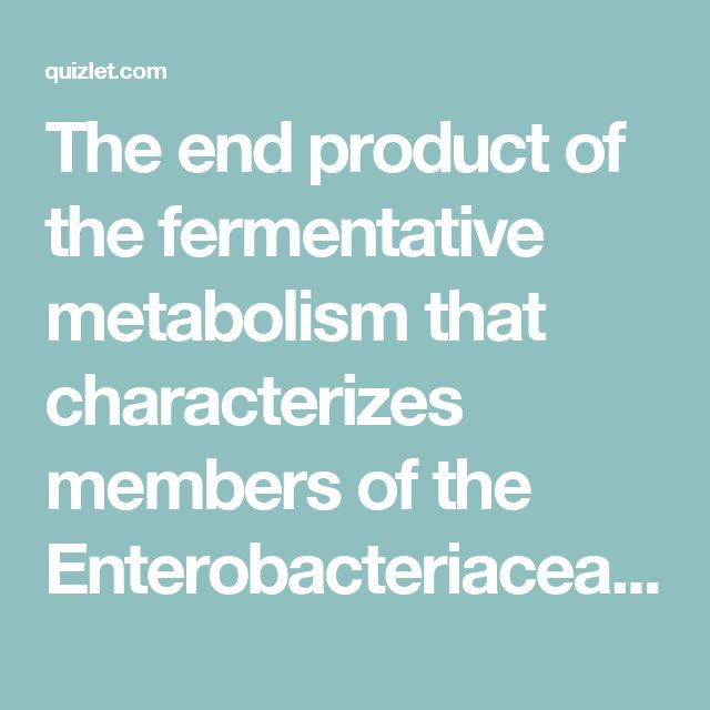 The end product of the fermentative metabolism that characterizes members of the Enterobacteriaceae is:  A. CO2 and water B. Nitrogen gas C. Pyruvic acid D. Various mixed acids D; Although the fermentation of glucose passes through pyruvic acid as a pivotal compound, the end products of fermentative metabolism are the mixed acids such as acetic, formic, butyric, propionic, etc. The production of these acids is responsible for the conversion of the color of Kligler iron agar (pink to yellow)…