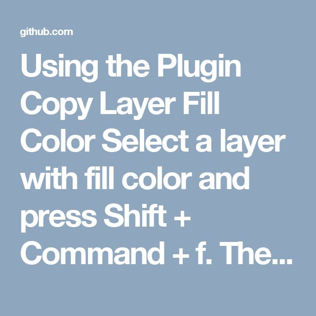 Using the Plugin  Copy Layer Fill Color  Select a layer with fill color and press Shift + Command + f. The hex code should now be copied to your clipboard and ready to be pasted.  Copy Border Fill Color  Select a layer with border color and press Shift + Command + b. Paste anywhere you see fit.  Note that the Shift + Command + f overwrites the Sketch default enter full screen shortcut, you can set your own shortcut by editing the plugin file at the top to avoid conflict. e.g. (shift cmd f)…