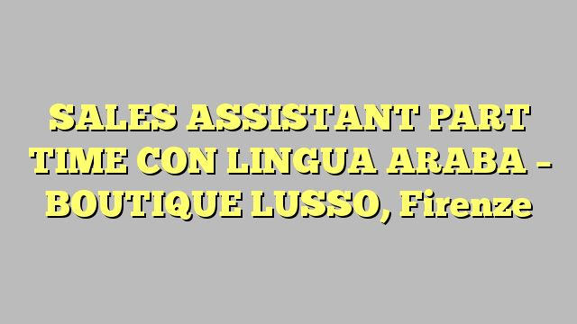 SALES ASSISTANT PART TIME CON LINGUA ARABA - BOUTIQUE LUSSO, Firenze