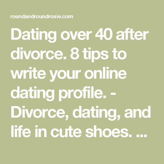 Dating over 40 after divorce. 8 tips to write your online dating profile. - Divorce, dating, and life in cute shoes. Round and Round Rosie