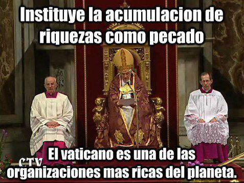 ... Instituye la acumulación de riquezas como pecado. El Vaticano es una de las organizaciones más ricas del planeta.