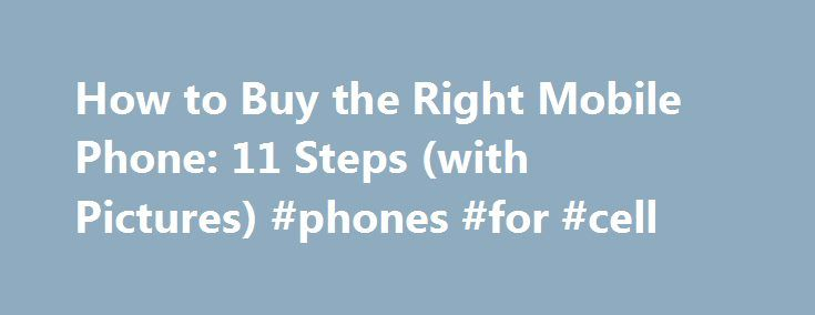 """How to Buy the Right Mobile Phone: 11 Steps (with Pictures) #phones #for #cell http://mobile.remmont.com/how-to-buy-the-right-mobile-phone-11-steps-with-pictures-phones-for-cell/  wiki How to Buy the Right Mobile Phone Do not go out and """"impulse buy"""" a cell phone. This will most likely result in purchasing a phone with too few/many features. Take full advantage of the 30 day trial period to check out your phone and network quality for your area. Ask what charges you'llRead More"""