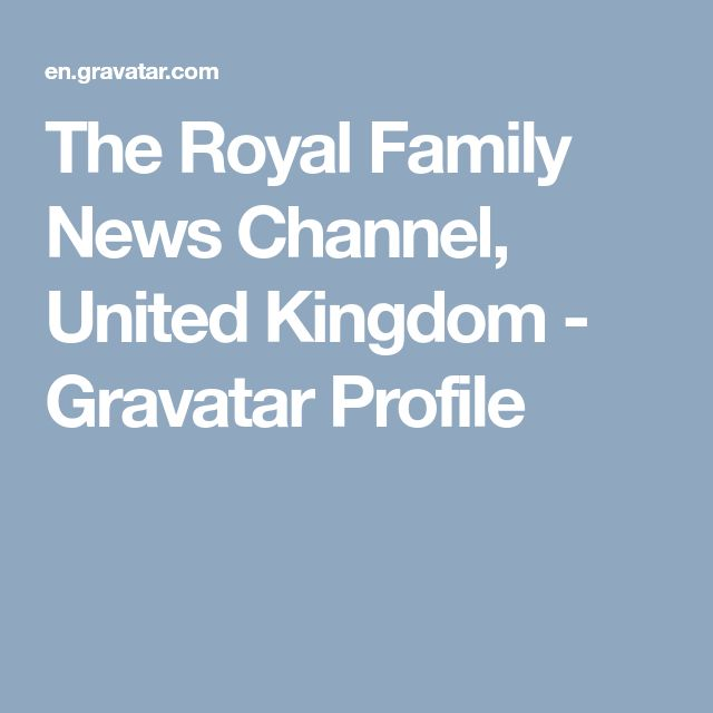 The Royal Family News Channel, United Kingdom - Gravatar Profile
