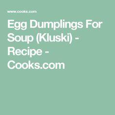 Egg Dumplings For Soup (Kluski) - Recipe - Cooks.com 1.5 cups flour, 2 eggs, 1/2 cup water and dash of salt.