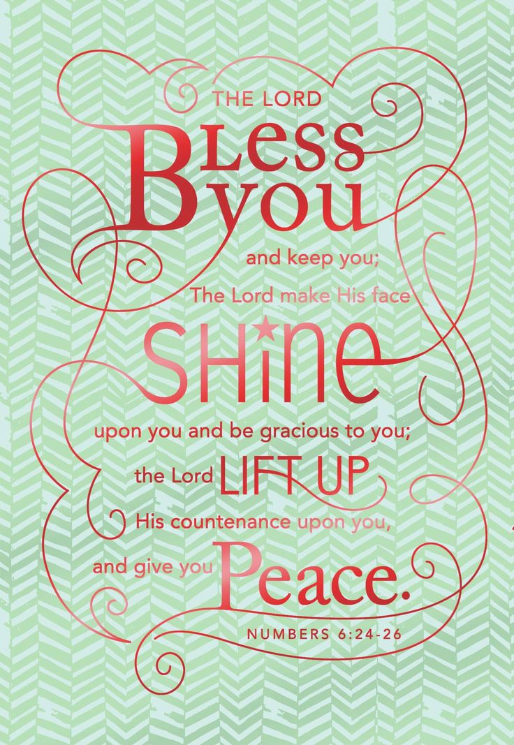 Numbers 6:24-26...The Lord bless you and keep you; The Lord make His face SHINE upon you... ....  I've always loved this promise.