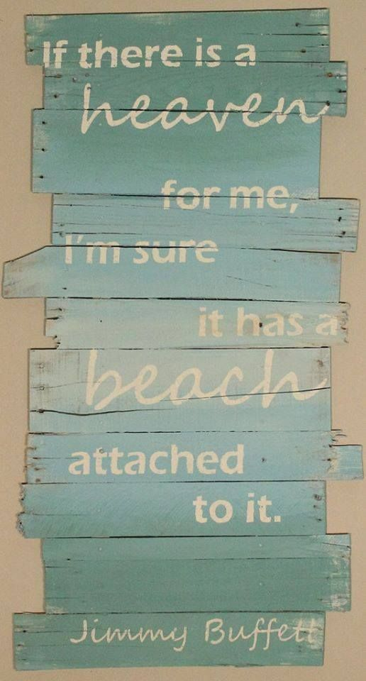 If there is a heaven for me, I'm sure it has a beach attached to it. - Jimmy Buffett