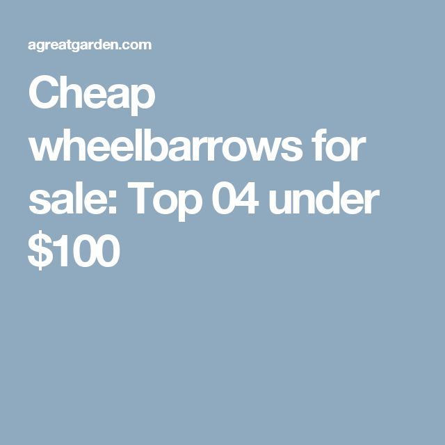 Cheap wheelbarrows for sale: Top 04 under $100