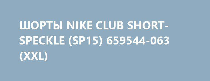 ШОРТЫ NIKE CLUB SHORT-SPECKLE (SP15) 659544-063 (XXL) http://ewrostile.ru/products/8401-shorty-nike-club-short-speckle-sp15-659544-063-xxl  ШОРТЫ NIKE CLUB SHORT-SPECKLE (SP15) 659544-063 (XXL) со скидкой 840 рублей. Подробнее о предложении на странице: http://ewrostile.ru/products/8401-shorty-nike-club-short-speckle-sp15-659544-063-xxl