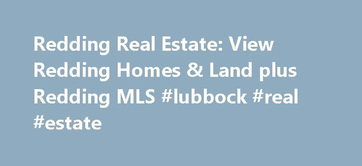 Redding Real Estate: View Redding Homes & Land plus Redding MLS #lubbock #real #estate http://remmont.com/redding-real-estate-view-redding-homes-land-plus-redding-mls-lubbock-real-estate/  #redding ca real estate # Are you ready to relocate? Many people would love to move here that can't, and some of the lucky ones get a job transfer to this area. We have fantastic property values, particularly when compared to other California cities. Here you can have both great affordability and a great…