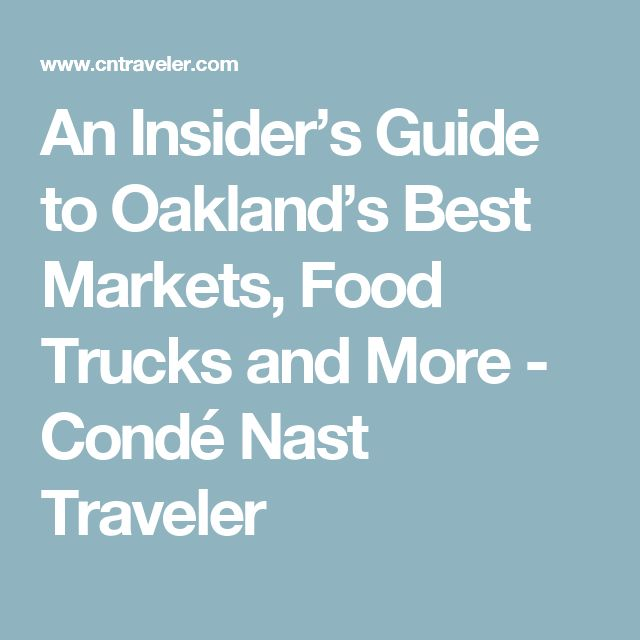 An Insider's Guide to Oakland's Best Markets, Food Trucks and More - Condé Nast Traveler
