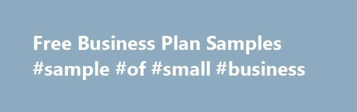 Free Business Plan Samples #sample #of #small #business http://san-antonio.remmont.com/free-business-plan-samples-sample-of-small-business/  # Free Sample Business Plans Find the sample plan you need Other Categories How to use a sample business plan to write your own plan If you're like most small business owners, you've never had to create a business plan before. In fact, you may have never even seen a formal business plan document let alone had to put one together. This is why we gathered…