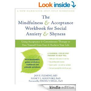 The Mindfulness and Acceptance Workbook for Social Anxiety and Shyness: Using Acceptance and Commitment Therapy to Free Yourself from Fear and Reclaim Your Life (New Harbinger Self-Help Workbook) - Kindle edition by Nancy L. Kocovski, Jan E. Fleming, Zindel V. Segal. Health, Fitness & Dieting Kindle eBooks @ Amazon.com.