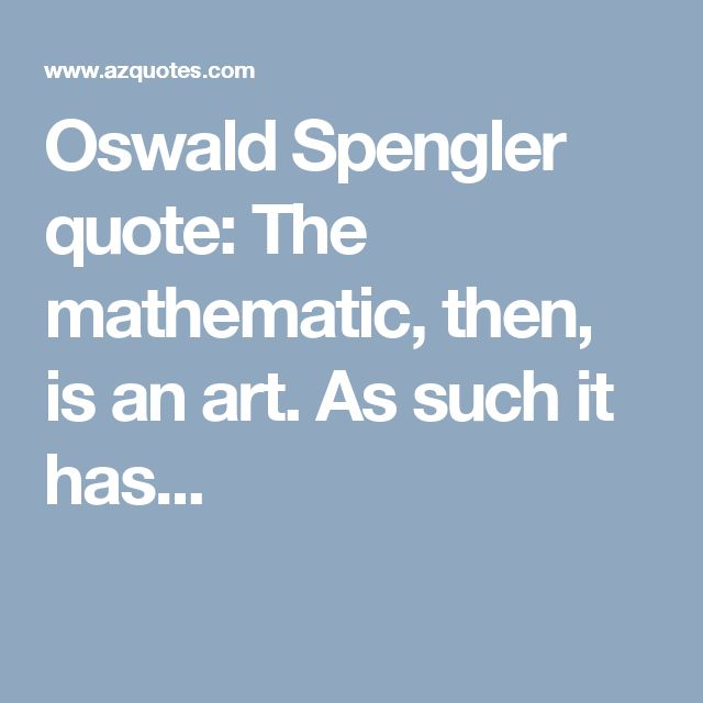Oswald Spengler quote: The mathematic, then, is an art. As such it has...