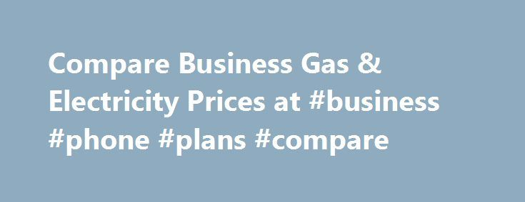 Compare Business Gas & Electricity Prices at #business #phone #plans #compare http://sacramento.remmont.com/compare-business-gas-electricity-prices-at-business-phone-plans-compare/  # Business gas and electricity Businesses overpaying on energy by not switching The Competition and Markets Authority (CMA) announced plans in 2016 to reform the business energy market. Key areas for action are more price transparency, the ending of auto-rollover contracts and giving businesses more prompts to…