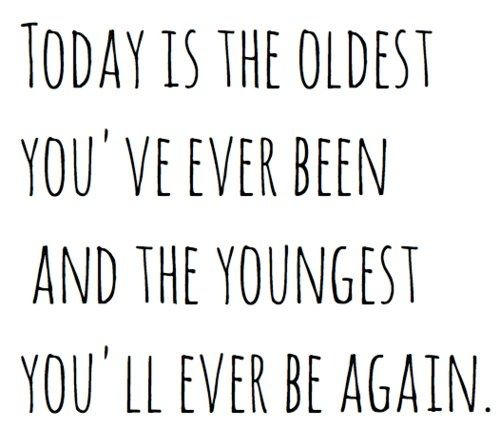 why, yes....yes it is! today is the oldest you've ever been and the youngest you'll ever be again