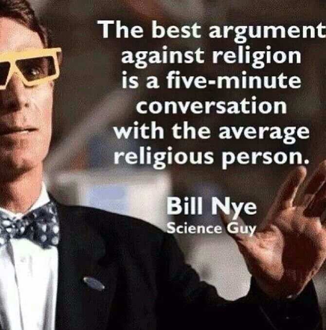 This quote by Bill Nye explains that the nonreligious are typically more knowledgeable about religion as an entity than the religious. Often times discussing issues that can be related back to religion with someone who is religious does more to help the argument against religion than anything else.                                                                                                                                                      More