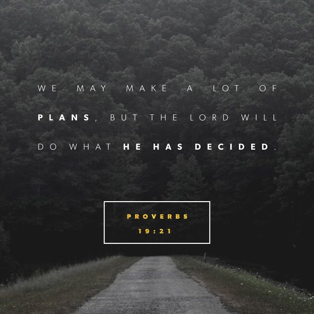 """""""If you listen to advice and are willing to learn, one day you will be wise. People may plan all kinds of things, but the LORD 's will is going to be done."""" Proverbs 19:20-21 GNB"""