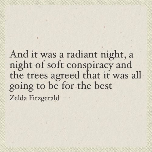 And it was a radiant night, a night of soft conspiracy and the trees agreed that it was all going to be for the best. ~ Zelda Fitzgerald