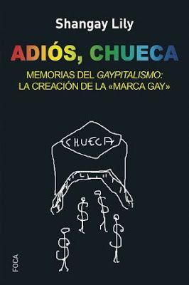 Adiós, Chueca : memorias del 'gaypitalismo': creando la marca gay / Shangay Lily. Tres Cantos, Madrid : Foca, 2016 [05-10] 336 p. Colección: Investigación. ISBN 9788494528330 / 16 € / ES / ENS / Activismo / Capitalismo / Chueca / Comunidades homosexuales / Dinero rosa / Discriminaciones / Gais / Gaypitalismo / Negocios