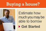 Buying a house? Estimate how much you may be able to borrow. Get Started.
