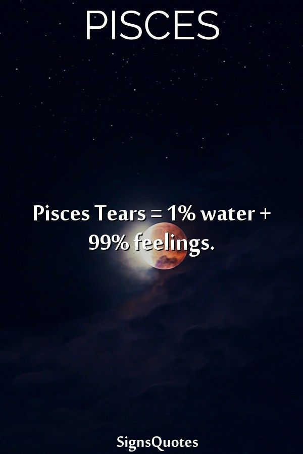 Pisces Tears = 1% water + 99% feelings  | pisces | Aries pisces cusp
