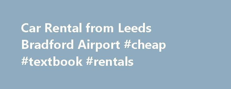 Car Rental from Leeds Bradford Airport #cheap #textbook #rentals http://rental.remmont.com/car-rental-from-leeds-bradford-airport-cheap-textbook-rentals/  #car rentals.com # Car Rental From Leeds Bradford Airport We are aware that getting a great deal for your car rental is important. That is why we have introduced our simple to use car rental search tool. We compare most of the major car rental brands to find the best deal, for you and your...