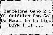 http://tecnoautos.com/wp-content/uploads/imagenes/tendencias/thumbs/barcelona-gano-21-al-atletico-con-gol-de-messi-en-la-liga-bbva-el.jpg Barcelona. Barcelona ganó 2-1 al Atlético con gol de Messi en la Liga BBVA | El ..., Enlaces, Imágenes, Videos y Tweets - http://tecnoautos.com/actualidad/barcelona-barcelona-gano-21-al-atletico-con-gol-de-messi-en-la-liga-bbva-el/