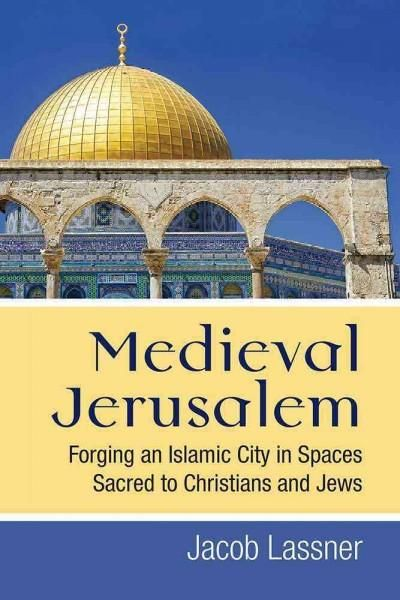 Medieval Jerusalem: Forging an Islamic City in Spaces Sacred to Christians and Jews