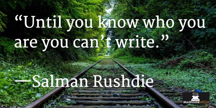 """""""Until you know who you are you can't write"""" - Salman Rushdie"""