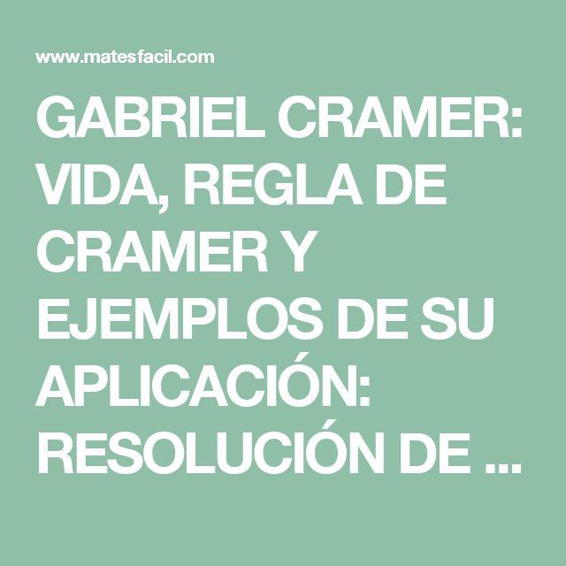 GABRIEL CRAMER: VIDA, REGLA DE CRAMER Y EJEMPLOS DE SU APLICACIÓN: RESOLUCIÓN DE SISTEMAS DE ECUACIONES LINEALES COMPATIBLES DETERMINADOS: MATRICES: EJEMPLOS Y EJERCICIOS RESUELTOS