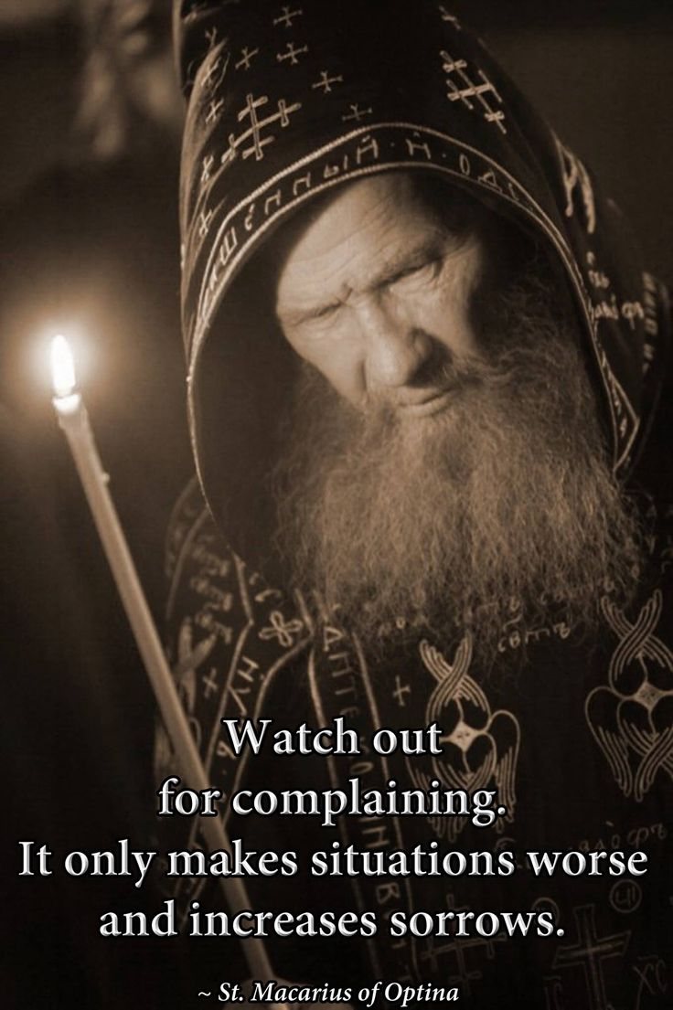 """""""Watch out for complaining. it only makes situations worse and increases sorrow."""" -St. Macarius of Optina"""