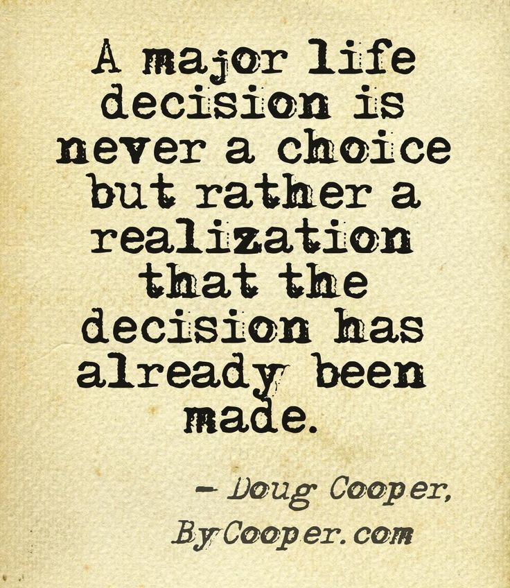 """A major life decision is never a choice but rather a realization that the decision has already been made."" -Doug Cooper"