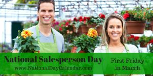 """March 6, 2015 – National Salesperson Day - National Salesperson Day, an """"unofficial"""" National holiday is celebrated on the first Friday in March.  This day honors the value and dedication of the professional salesperson as well as the hard work that they perform."""