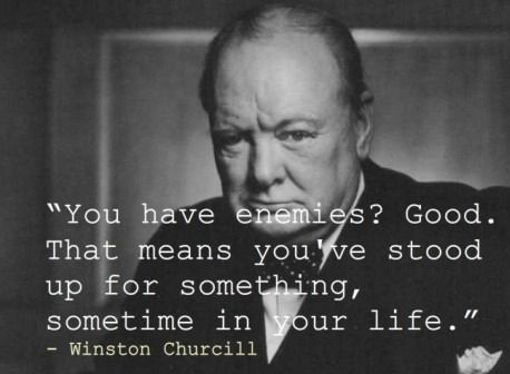 You have enemies? Good. That means you've stood up for something, sometime in your life. (Winston Churchill)