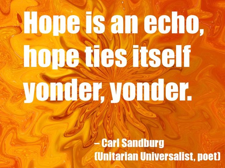 Hope is an echo, hope ties itself yonder, yonder.  – Carl Sandburg   (Unitarian Universalist, poet)