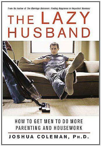 The Lazy Husband: How to Get Men to Do More Parenting and Housework by Joshua Coleman. $5.84. 241 pages. Publisher: St. Martin's Press; 1 edition (April 1, 2010). Author: Joshua Coleman