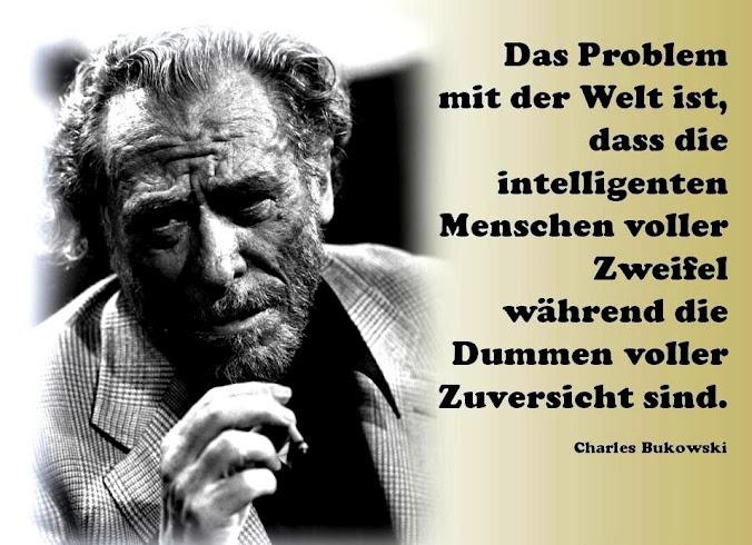 Das Problem mit der Welt ist, dass die intelligenten Menschen voller Zweifel, während die Dummen voller Zuversicht sind. ~ Charles Bukowski