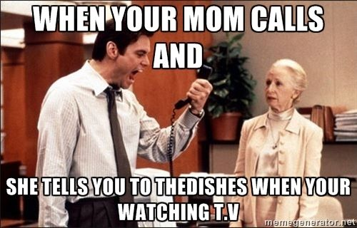 Liar Liar Jim Carrey - when your mom calls and she tells you to thedishes when your watching t.v