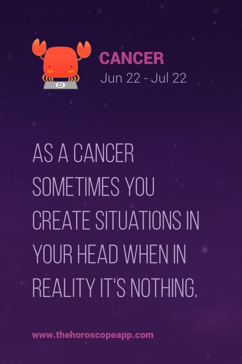 As a Cancer ♋ Zodiac Sign sometimes you create situations in your head when in reality it's nothing.
