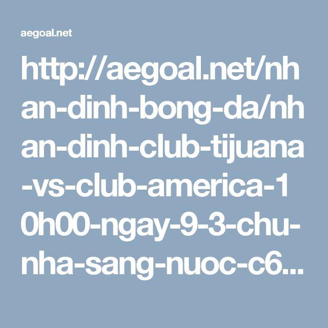 http://aegoal.net/nhan-dinh-bong-da/nhan-dinh-club-tijuana-vs-club-america-10h00-ngay-9-3-chu-nha-sang-nuoc-c6862.html
