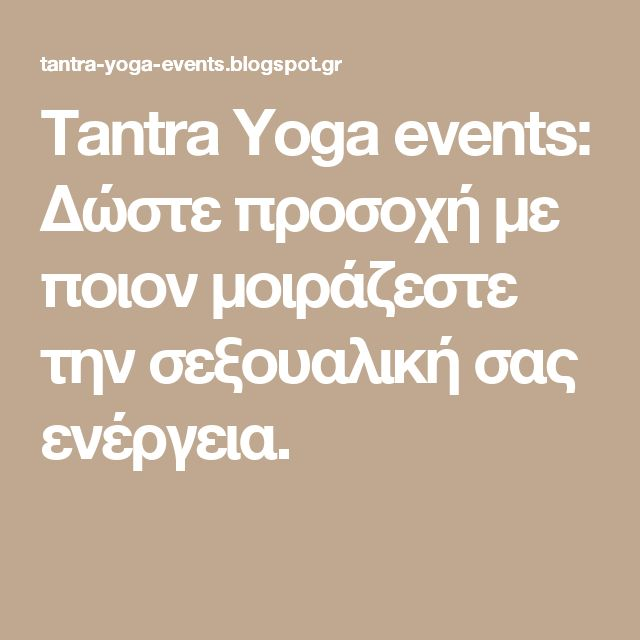 Tantra Yoga events: Δώστε προσοχή με ποιον μοιράζεστε την σεξουαλική σας ενέργεια.
