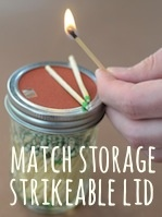 Put sandpaper on a mason jar lid- store matches in the jar, and you have a strikeable surface for the matches. Genius!