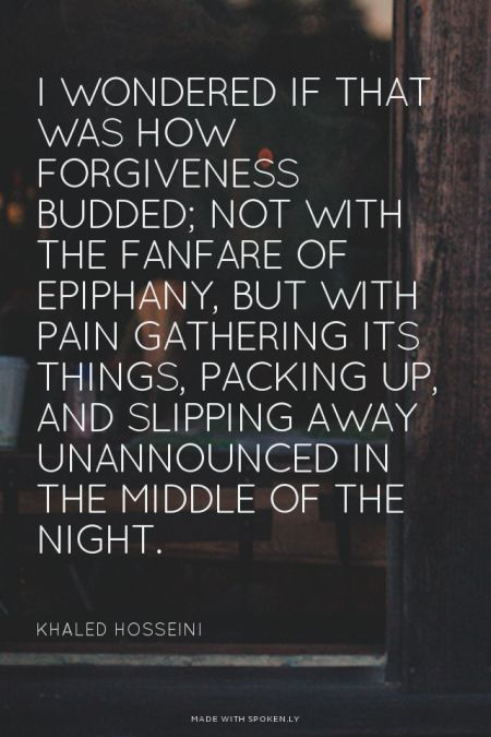 I wondered if that was how forgiveness budded; not with the fanfare of epiphany, but with pain gathering its things, packing up, and slipping away unannounced in the middle of the night. - Khaled Hosseini | Esteé made this with Spoken.ly